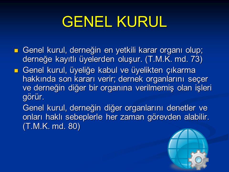 GENEL KURUL Genel kurul, derneğin en yetkili karar organı olup; derneğe kayıtlı üyelerden oluşur. (T.M.K. md. 73) Genel kurul, derneğin en yetkili kar