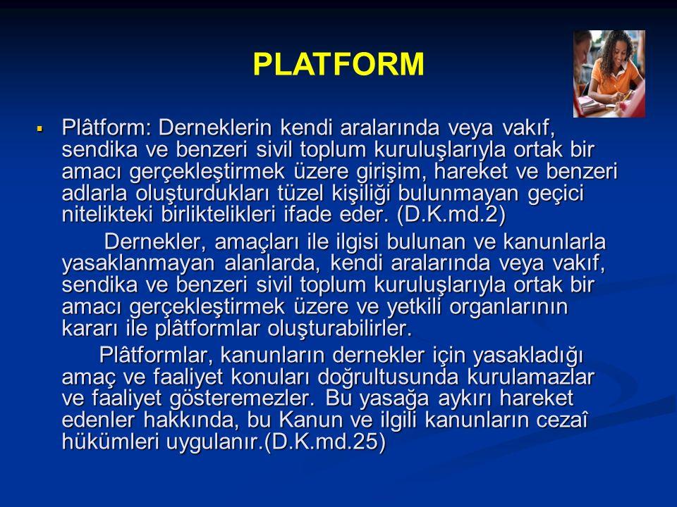  Plâtform: Derneklerin kendi aralarında veya vakıf, sendika ve benzeri sivil toplum kuruluşlarıyla ortak bir amacı gerçekleştirmek üzere girişim, hareket ve benzeri adlarla oluşturdukları tüzel kişiliği bulunmayan geçici nitelikteki birliktelikleri ifade eder.