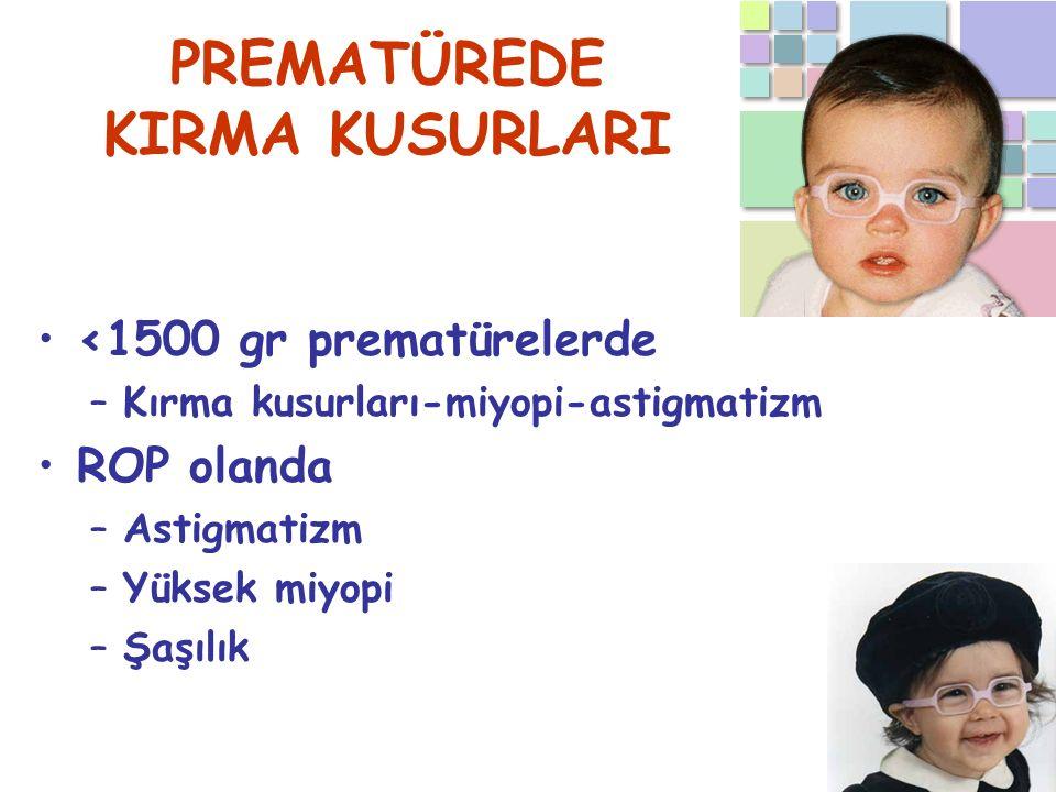 PREMATÜREDE KIRMA KUSURLARI <1500 gr prematürelerde –Kırma kusurları-miyopi-astigmatizm ROP olanda –Astigmatizm –Yüksek miyopi –Şaşılık