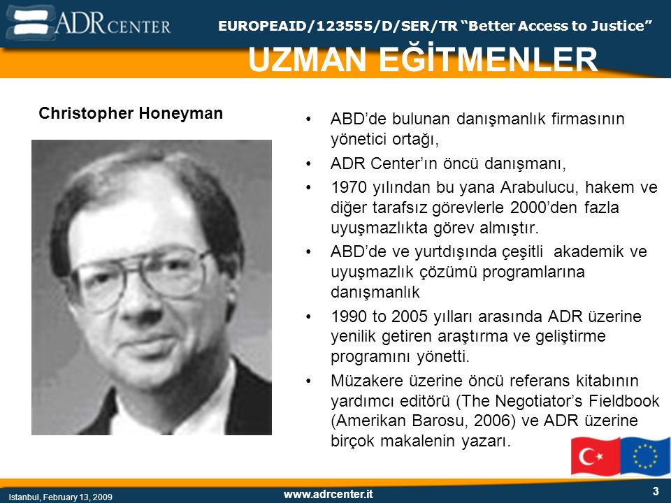 www.adrcenter.it Istanbul, February 13, 2009 EUROPEAID/123555/D/SER/TR Better Access to Justice İhtilaf İhtilaf = kaos Süreci yönetin: - Temel kurallar: (anlaşmalara uymak, karşı tarafın sözünü bitirmesine izin vermek, saygılı davranmak, gizlilik) - Çözüme ulaşmak için gerektiğinde: duyguları yönetin - İlişkisel konuları içerikle ilgili hususlardan ayırın (iş ile ilgili hususları vurgulayın, duygusal konuları içerikten ayrı tartışın, ilişkiler üzerinde çalışın) - Geçmiş ve pozisyonlar yerine gelecek ve menfaatlar üzerine odaklanın.