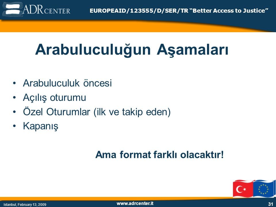 www.adrcenter.it Istanbul, February 13, 2009 EUROPEAID/123555/D/SER/TR Better Access to Justice 31 Arabuluculuğun Aşamaları Arabuluculuk öncesi Açılış oturumu Özel Oturumlar (ilk ve takip eden) Kapanış Ama format farklı olacaktır!