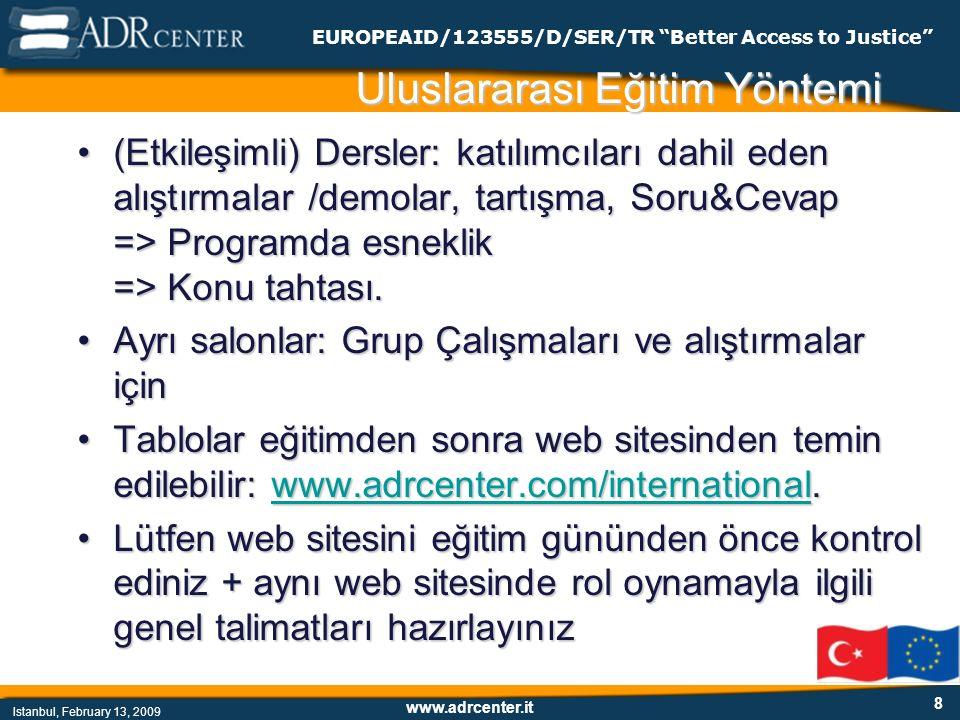 www.adrcenter.it Istanbul, February 13, 2009 EUROPEAID/123555/D/SER/TR Better Access to Justice 8 Uluslararası Eğitim Yöntemi (Etkileşimli) Dersler: katılımcıları dahil eden alıştırmalar /demolar, tartışma, Soru&Cevap => Programda esneklik => Konu tahtası.(Etkileşimli) Dersler: katılımcıları dahil eden alıştırmalar /demolar, tartışma, Soru&Cevap => Programda esneklik => Konu tahtası.