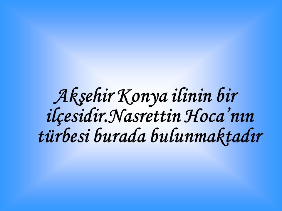 Akşehir Konya ilinin bir ilçesidir.Nasrettin Hoca'nın türbesi burada bulunmaktadır.