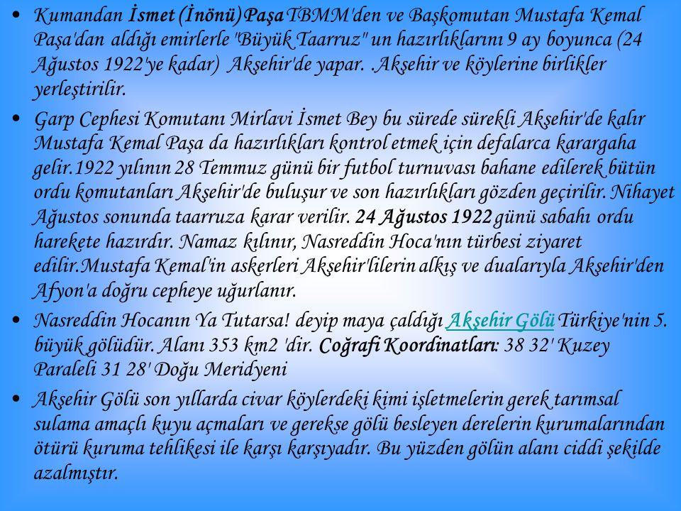 Kumandan İsmet (İnönü) Paşa TBMM den ve Başkomutan Mustafa Kemal Paşa dan aldığı emirlerle Büyük Taarruz un hazırlıklarını 9 ay boyunca (24 Ağustos 1922 ye kadar) Akşehir de yapar..Akşehir ve köylerine birlikler yerleştirilir.