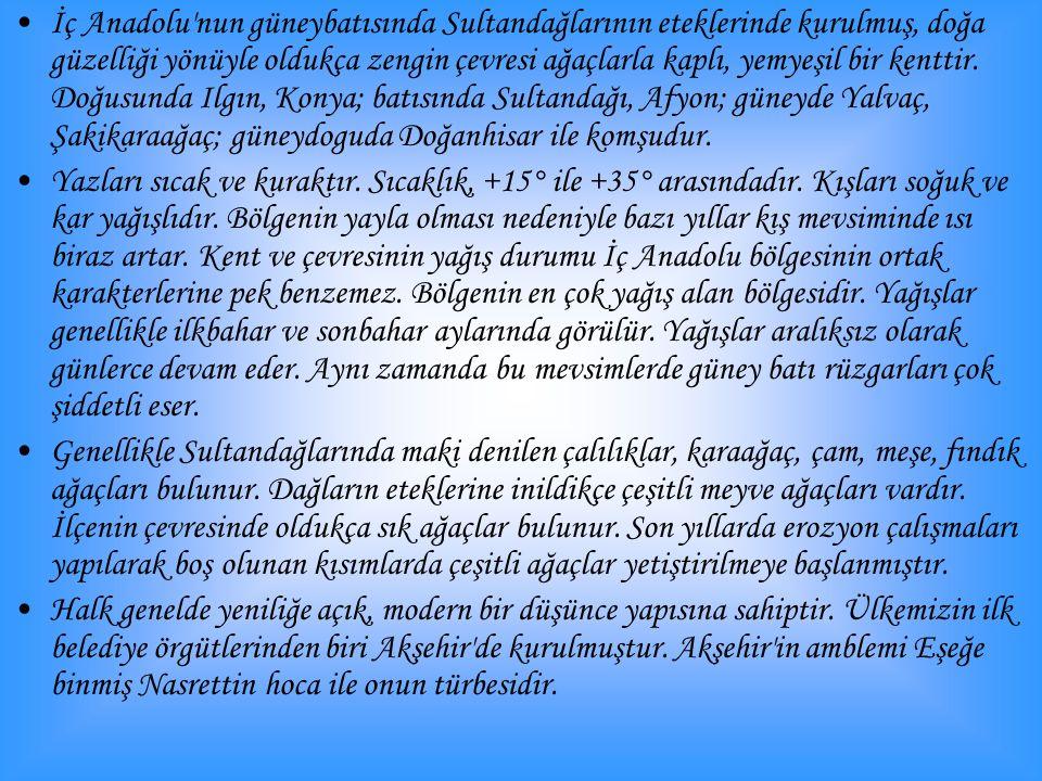 İç Anadolu'nun güneybatısında Sultandağlarının eteklerinde kurulmuş, doğa güzelliği yönüyle oldukça zengin çevresi ağaçlarla kaplı, yemyeşil bir kentt