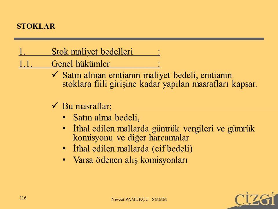 STOKLAR 116 Nevzat PAMUKÇU - SMMM 1.Stok maliyet bedelleri: 1.1.Genel hükümler: Satın alınan emtianın maliyet bedeli, emtianın stoklara fiili girişine kadar yapılan masrafları kapsar.