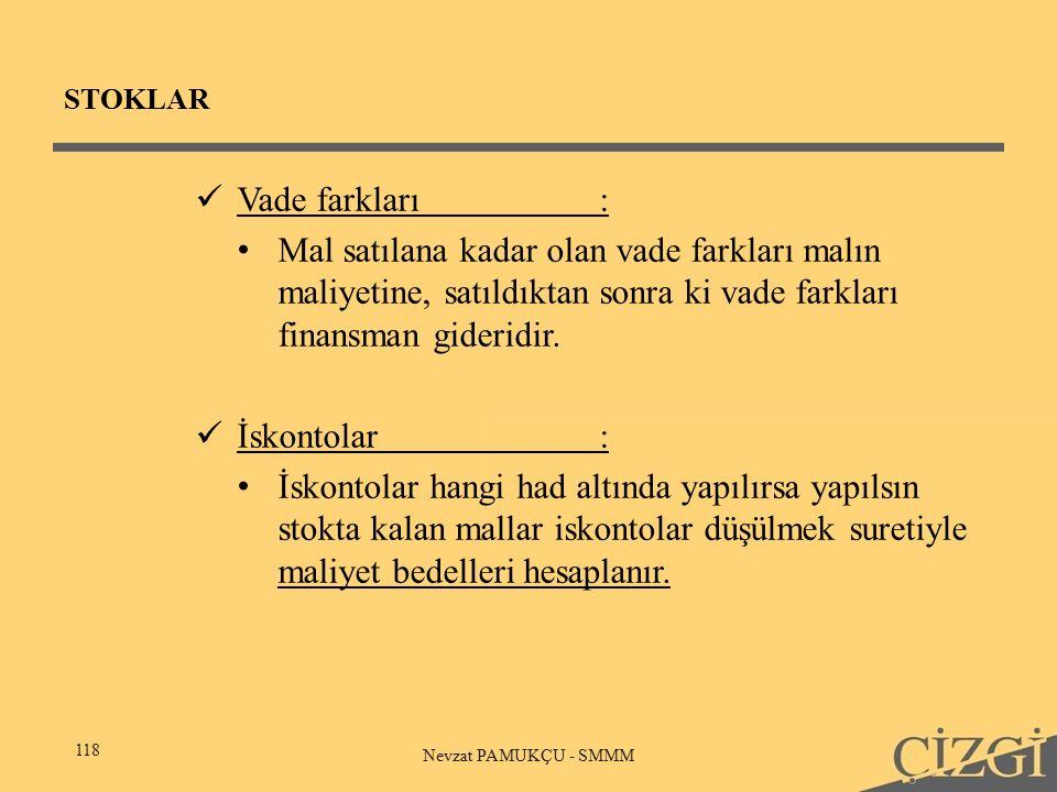 STOKLAR 118 Nevzat PAMUKÇU - SMMM Vade farkları: Mal satılana kadar olan vade farkları malın maliyetine, satıldıktan sonra ki vade farkları finansman gideridir.