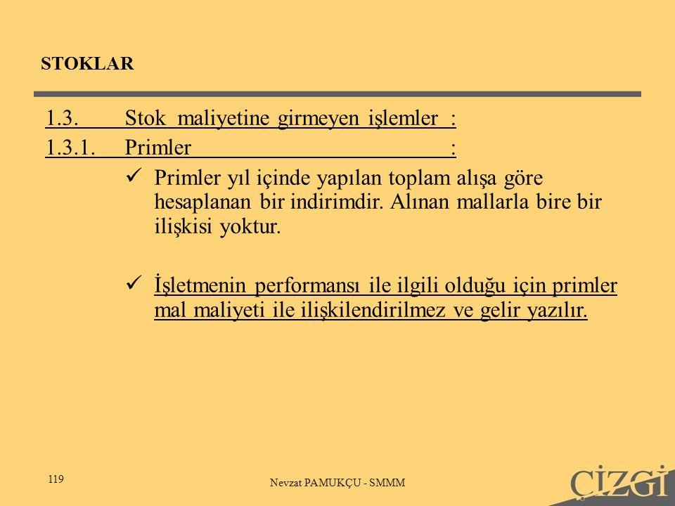 STOKLAR 119 Nevzat PAMUKÇU - SMMM 1.3.Stok maliyetine girmeyen işlemler: 1.3.1.Primler: Primler yıl içinde yapılan toplam alışa göre hesaplanan bir indirimdir.