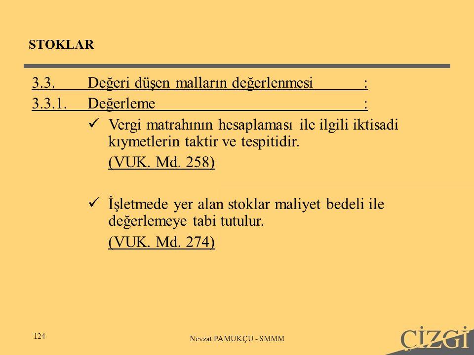 STOKLAR 124 Nevzat PAMUKÇU - SMMM 3.3.Değeri düşen malların değerlenmesi: 3.3.1.Değerleme: Vergi matrahının hesaplaması ile ilgili iktisadi kıymetlerin taktir ve tespitidir.