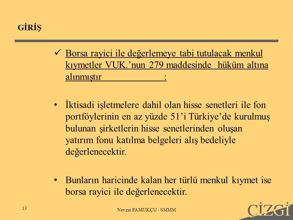 GİRİŞ 13 Nevzat PAMUKÇU - SMMM Borsa rayici ile değerlemeye tabi tutulacak menkul kıymetler VUK.'nun 279 maddesinde hüküm altına alınmıştır: İktisadi işletmelere dahil olan hisse senetleri ile fon portföylerinin en az yüzde 51'i Türkiye'de kurulmuş bulunan şirketlerin hisse senetlerinden oluşan yatırım fonu katılma belgeleri alış bedeliyle değerlenecektir.