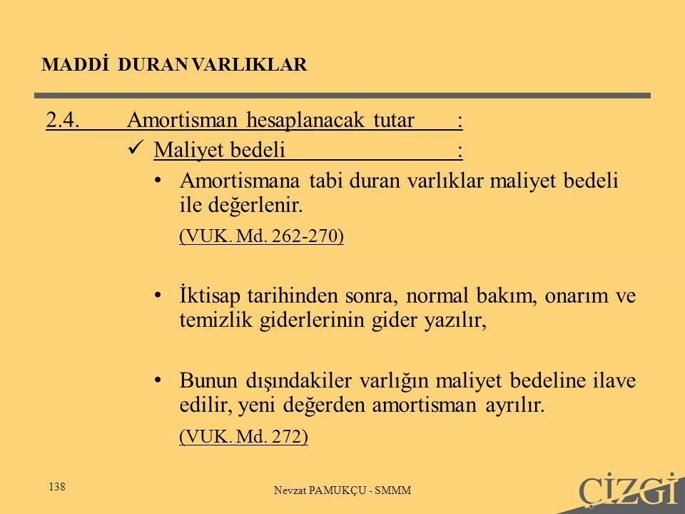 MADDİ DURAN VARLIKLAR 138 Nevzat PAMUKÇU - SMMM 2.4.Amortisman hesaplanacak tutar: Maliyet bedeli: Amortismana tabi duran varlıklar maliyet bedeli ile değerlenir.
