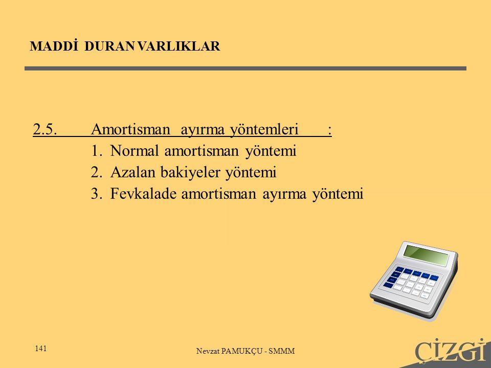 MADDİ DURAN VARLIKLAR 141 Nevzat PAMUKÇU - SMMM 2.5.Amortisman ayırma yöntemleri: 1.Normal amortisman yöntemi 2.Azalan bakiyeler yöntemi 3.Fevkalade amortisman ayırma yöntemi