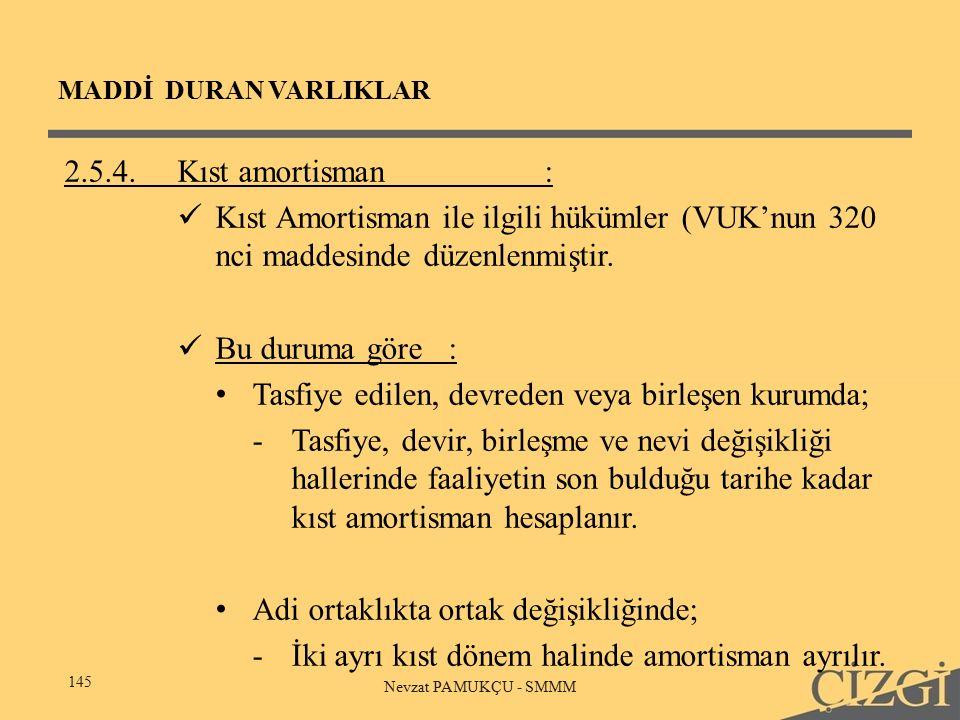 MADDİ DURAN VARLIKLAR 145 Nevzat PAMUKÇU - SMMM 2.5.4.Kıst amortisman: Kıst Amortisman ile ilgili hükümler (VUK'nun 320 nci maddesinde düzenlenmiştir.