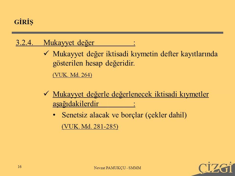 GİRİŞ 16 Nevzat PAMUKÇU - SMMM 3.2.4.Mukayyet değer: Mukayyet değer iktisadi kıymetin defter kayıtlarında gösterilen hesap değeridir.