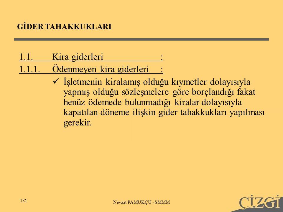 GİDER TAHAKKUKLARI 181 Nevzat PAMUKÇU - SMMM 1.1.Kira giderleri: 1.1.1.Ödenmeyen kira giderleri: İşletmenin kiralamış olduğu kıymetler dolayısıyla yapmış olduğu sözleşmelere göre borçlandığı fakat henüz ödemede bulunmadığı kiralar dolayısıyla kapatılan döneme ilişkin gider tahakkukları yapılması gerekir.