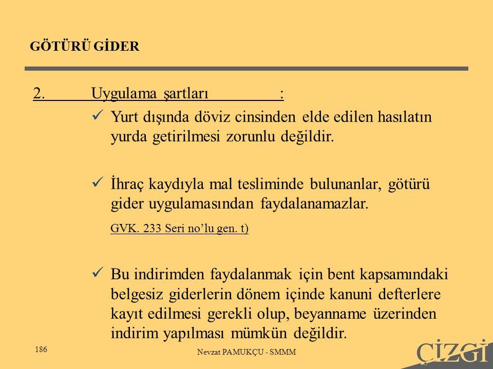 GÖTÜRÜ GİDER 186 Nevzat PAMUKÇU - SMMM 2.Uygulama şartları: Yurt dışında döviz cinsinden elde edilen hasılatın yurda getirilmesi zorunlu değildir.