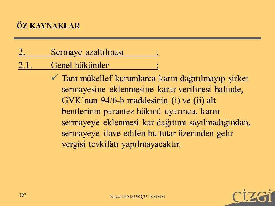 ÖZ KAYNAKLAR 197 Nevzat PAMUKÇU - SMMM 2.Sermaye azaltılması: 2.1.Genel hükümler: Tam mükellef kurumlarca karın dağıtılmayıp şirket sermayesine eklenmesine karar verilmesi halinde, GVK'nun 94/6-b maddesinin (i) ve (ii) alt bentlerinin parantez hükmü uyarınca, karın sermayeye eklenmesi kar dağıtımı sayılmadığından, sermayeye ilave edilen bu tutar üzerinden gelir vergisi tevkifatı yapılmayacaktır.