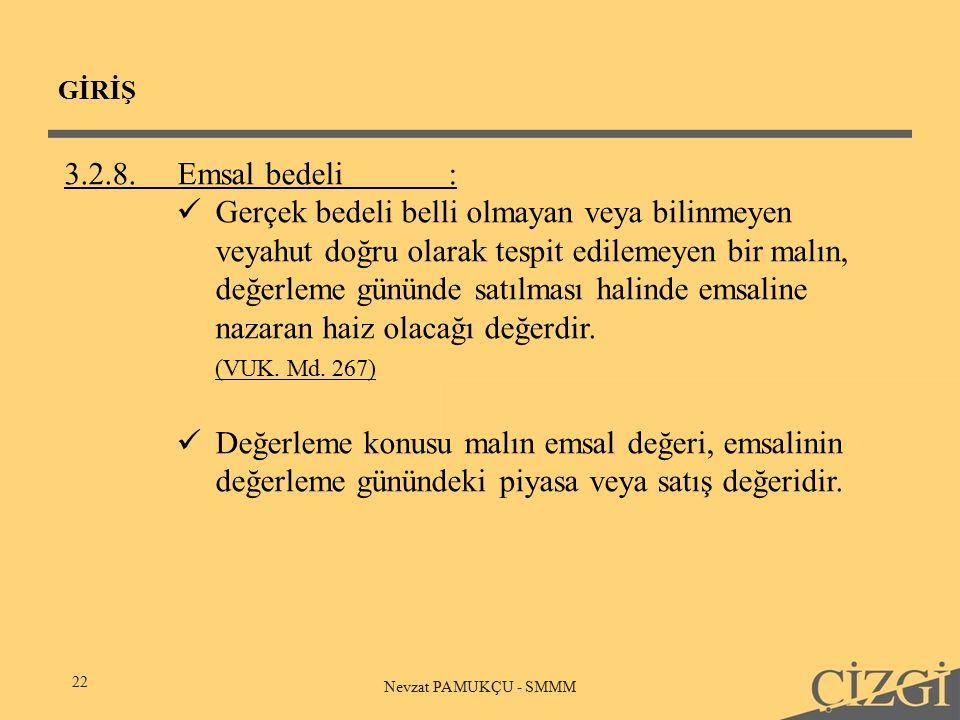 GİRİŞ 22 Nevzat PAMUKÇU - SMMM 3.2.8.Emsal bedeli: Gerçek bedeli belli olmayan veya bilinmeyen veyahut doğru olarak tespit edilemeyen bir malın, değerleme gününde satılması halinde emsaline nazaran haiz olacağı değerdir.