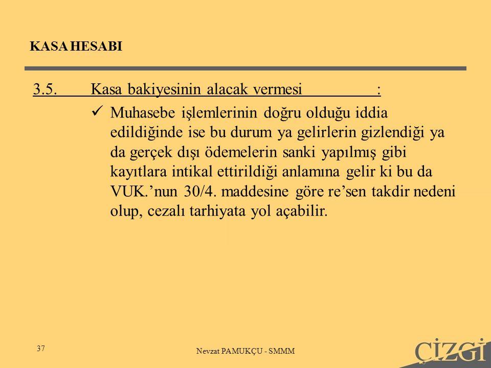 KASA HESABI 37 Nevzat PAMUKÇU - SMMM 3.5.Kasa bakiyesinin alacak vermesi : Muhasebe işlemlerinin doğru olduğu iddia edildiğinde ise bu durum ya gelirlerin gizlendiği ya da gerçek dışı ödemelerin sanki yapılmış gibi kayıtlara intikal ettirildiği anlamına gelir ki bu da VUK.'nun 30/4.