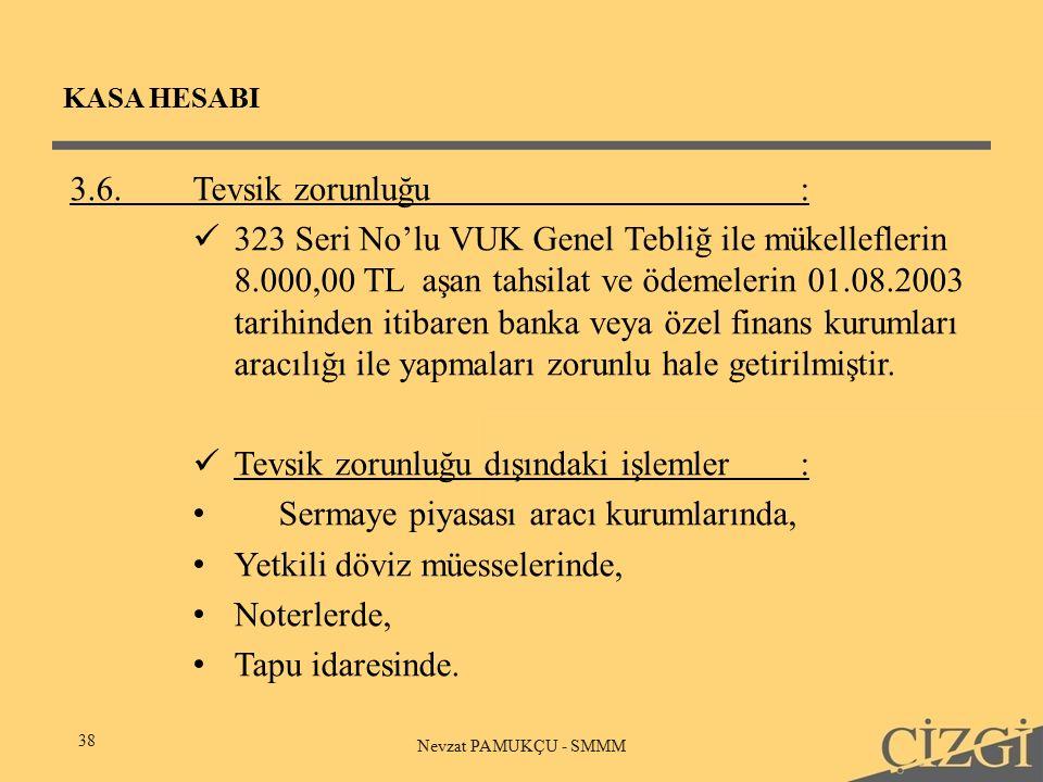 KASA HESABI 38 Nevzat PAMUKÇU - SMMM 3.6.Tevsik zorunluğu : 323 Seri No'lu VUK Genel Tebliğ ile mükelleflerin 8.000,00 TL aşan tahsilat ve ödemelerin 01.08.2003 tarihinden itibaren banka veya özel finans kurumları aracılığı ile yapmaları zorunlu hale getirilmiştir.