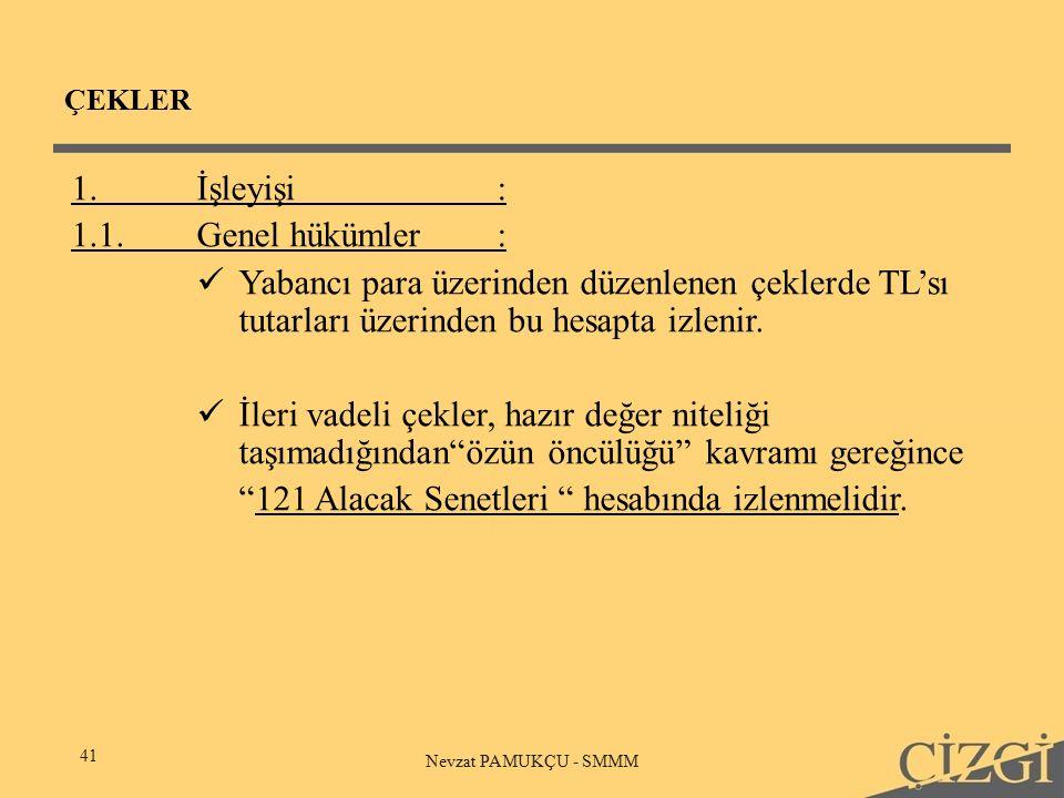 ÇEKLER 41 Nevzat PAMUKÇU - SMMM 1.İşleyişi: 1.1.Genel hükümler: Yabancı para üzerinden düzenlenen çeklerde TL'sı tutarları üzerinden bu hesapta izlenir.