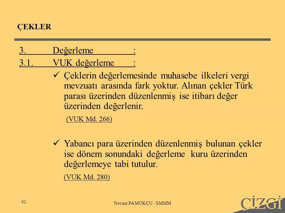 ÇEKLER 42 Nevzat PAMUKÇU - SMMM 3.Değerleme: 3.1.VUK değerleme: Çeklerin değerlemesinde muhasebe ilkeleri vergi mevzuatı arasında fark yoktur.