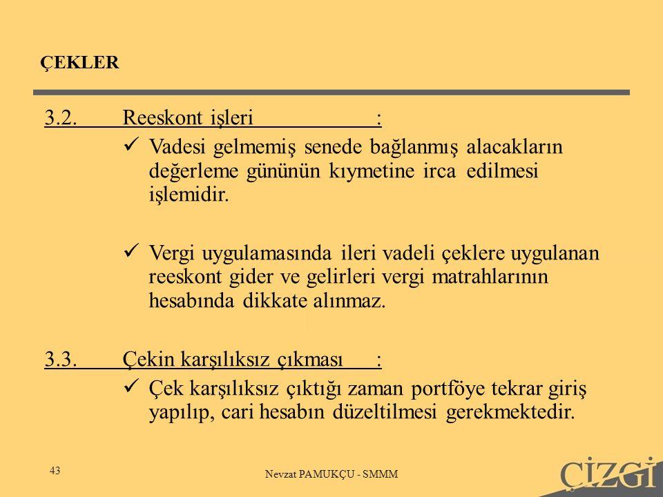 ÇEKLER 43 Nevzat PAMUKÇU - SMMM 3.2.Reeskont işleri: Vadesi gelmemiş senede bağlanmış alacakların değerleme gününün kıymetine irca edilmesi işlemidir.
