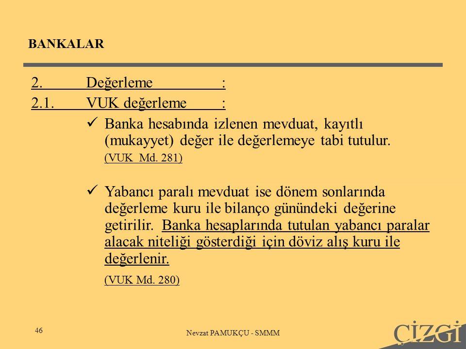 BANKALAR 46 Nevzat PAMUKÇU - SMMM 2.Değerleme: 2.1.VUK değerleme: Banka hesabında izlenen mevduat, kayıtlı (mukayyet) değer ile değerlemeye tabi tutulur.