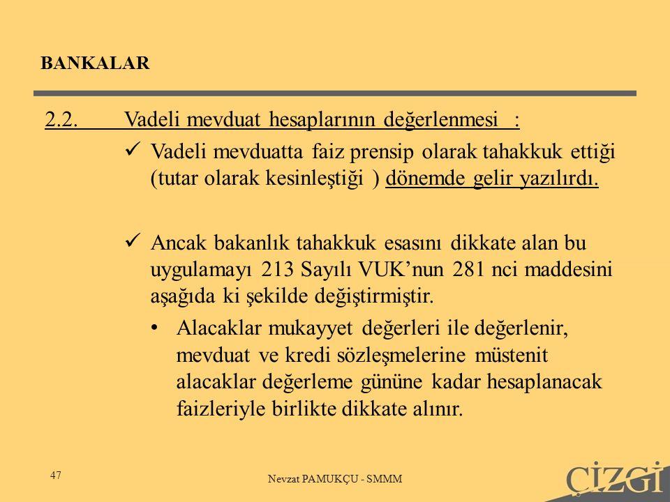 BANKALAR 47 Nevzat PAMUKÇU - SMMM 2.2.Vadeli mevduat hesaplarının değerlenmesi: Vadeli mevduatta faiz prensip olarak tahakkuk ettiği (tutar olarak kesinleştiği ) dönemde gelir yazılırdı.