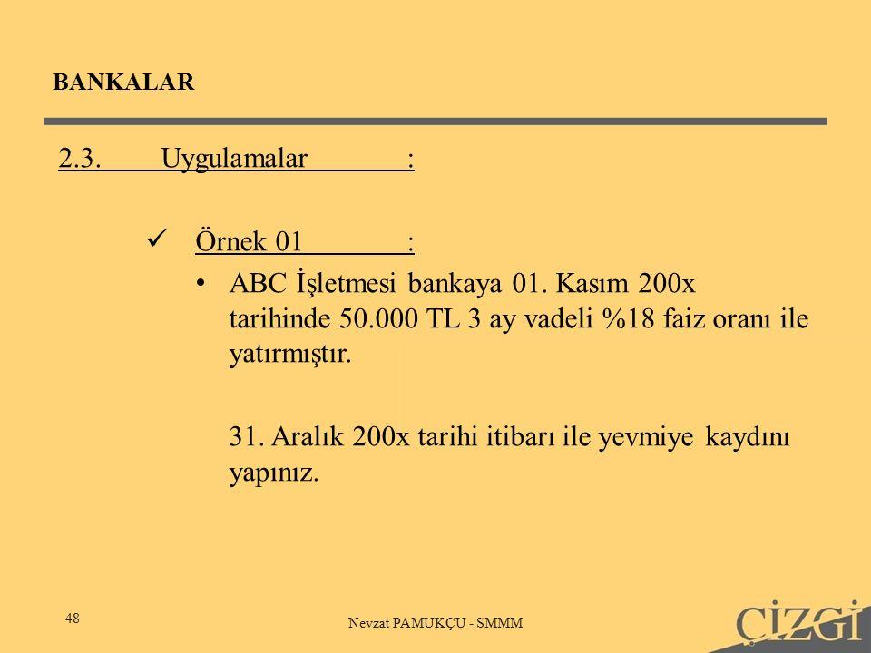 BANKALAR 48 Nevzat PAMUKÇU - SMMM 2.3.Uygulamalar: Örnek 01: ABC İşletmesi bankaya 01.