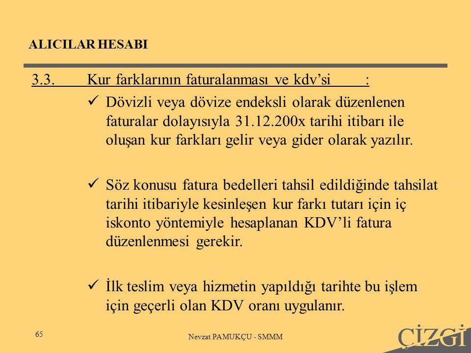 ALICILAR HESABI 65 Nevzat PAMUKÇU - SMMM 3.3.Kur farklarının faturalanması ve kdv'si: Dövizli veya dövize endeksli olarak düzenlenen faturalar dolayısıyla 31.12.200x tarihi itibarı ile oluşan kur farkları gelir veya gider olarak yazılır.
