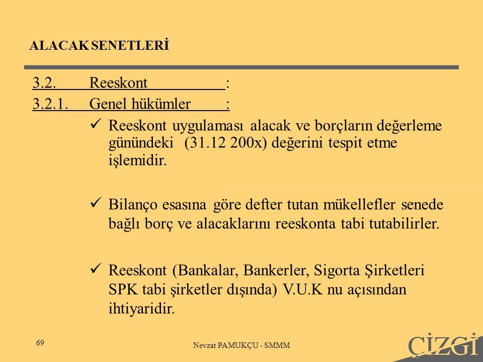 ALACAK SENETLERİ 69 Nevzat PAMUKÇU - SMMM 3.2.Reeskont: 3.2.1.Genel hükümler: Reeskont uygulaması alacak ve borçların değerleme günündeki (31.12 200x) değerini tespit etme işlemidir.