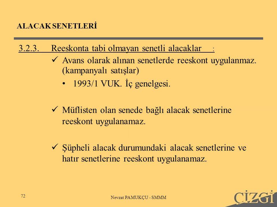 ALACAK SENETLERİ 72 Nevzat PAMUKÇU - SMMM 3.2.3.Reeskonta tabi olmayan senetli alacaklar : Avans olarak alınan senetlerde reeskont uygulanmaz.