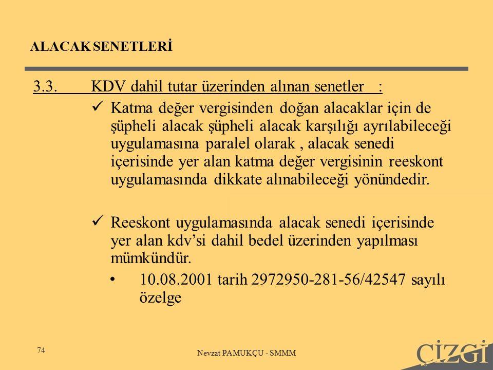 ALACAK SENETLERİ 74 Nevzat PAMUKÇU - SMMM 3.3.KDV dahil tutar üzerinden alınan senetler: Katma değer vergisinden doğan alacaklar için de şüpheli alacak şüpheli alacak karşılığı ayrılabileceği uygulamasına paralel olarak, alacak senedi içerisinde yer alan katma değer vergisinin reeskont uygulamasında dikkate alınabileceği yönündedir.