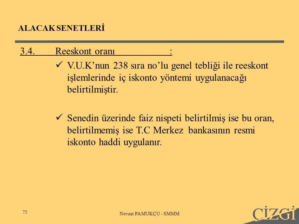 ALACAK SENETLERİ 75 Nevzat PAMUKÇU - SMMM 3.4.Reeskont oranı: V.U.K'nun 238 sıra no'lu genel tebliği ile reeskont işlemlerinde iç iskonto yöntemi uygulanacağı belirtilmiştir.