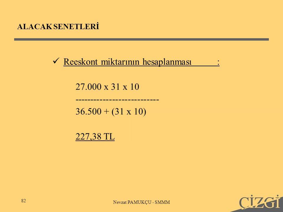 ALACAK SENETLERİ 82 Nevzat PAMUKÇU - SMMM Reeskont miktarının hesaplanması: 27.000 x 31 x 10 --------------------------- 36.500 + (31 x 10) 227,38 TL
