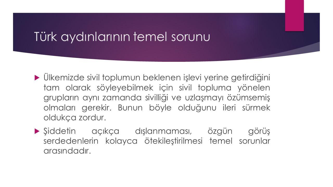 Türk aydınlarının temel sorunu  Ülkemizde sivil toplumun beklenen işlevi yerine getirdiğini tam olarak söyleyebilmek için sivil topluma yönelen grupların aynı zamanda sivilliği ve uzlaşmayı özümsemiş olmaları gerekir.