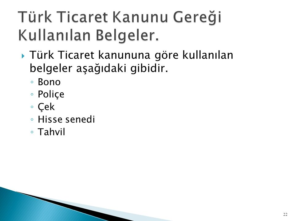  Türk Ticaret kanununa göre kullanılan belgeler aşağıdaki gibidir. ◦ Bono ◦ Poliçe ◦ Çek ◦ Hisse senedi ◦ Tahvil 22