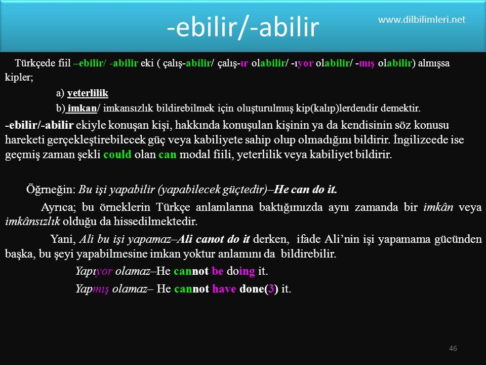 -ebilir/-abilir Türkçede fiil –ebilir/ -abilir eki ( çalış-abilir/ çalış-ır olabilir/ -ıyor olabilir/ -mış olabilir) almışsa kipler; a) yeterlilik b) imkan/ imkansızlık bildirebilmek için oluşturulmuş kip(kalıp)lerdendir demektir.