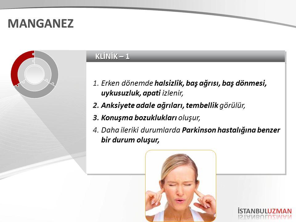 KLİNİK – 1 1.Erken dönemde halsizlik, baş ağrısı, baş dönmesi, uykusuzluk, apati izlenir, 2.Anksiyete adale ağrıları, tembellik görülür, 3.Konuşma bozuklukları oluşur, 4.Daha ileriki durumlarda Parkinson hastalığına benzer bir durum oluşur, 1.Erken dönemde halsizlik, baş ağrısı, baş dönmesi, uykusuzluk, apati izlenir, 2.Anksiyete adale ağrıları, tembellik görülür, 3.Konuşma bozuklukları oluşur, 4.Daha ileriki durumlarda Parkinson hastalığına benzer bir durum oluşur,