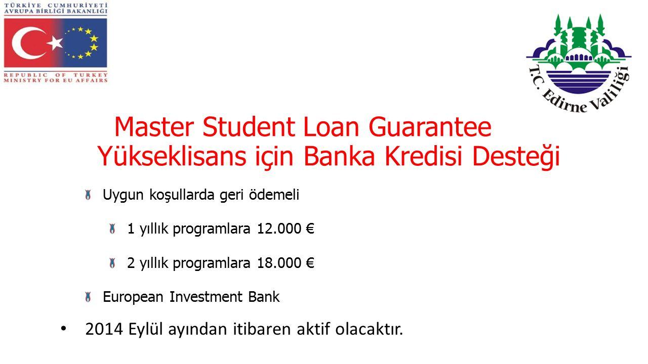 Master Student Loan Guarantee Yükseklisans için Banka Kredisi Desteği Uygun koşullarda geri ödemeli 1 yıllık programlara 12.000 € 2 yıllık programlara 18.000 € European Investment Bank 2014 Eylül ayından itibaren aktif olacaktır.