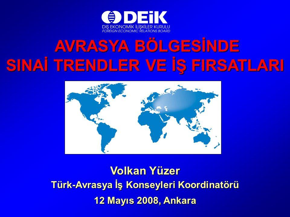 AVRASYA BÖLGESİNDE AVRASYA BÖLGESİNDE SINAİ TRENDLER VE İŞ FIRSATLARI Volkan Yüzer Türk-Avrasya İş Konseyleri Koordinatörü 12 Mayıs 2008, Ankara