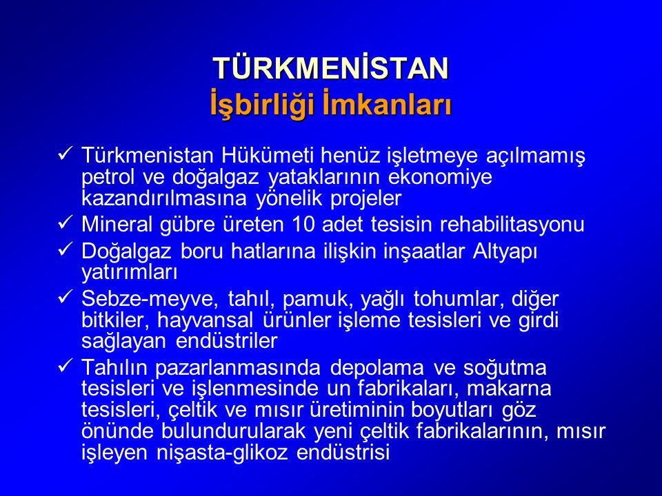 TÜRKMENİSTAN İşbirliği İmkanları Türkmenistan Hükümeti henüz işletmeye açılmamış petrol ve doğalgaz yataklarının ekonomiye kazandırılmasına yönelik projeler Mineral gübre üreten 10 adet tesisin rehabilitasyonu Doğalgaz boru hatlarına ilişkin inşaatlar Altyapı yatırımları Sebze-meyve, tahıl, pamuk, yağlı tohumlar, diğer bitkiler, hayvansal ürünler işleme tesisleri ve girdi sağlayan endüstriler Tahılın pazarlanmasında depolama ve soğutma tesisleri ve işlenmesinde un fabrikaları, makarna tesisleri, çeltik ve mısır üretiminin boyutları göz önünde bulundurularak yeni çeltik fabrikalarının, mısır işleyen nişasta-glikoz endüstrisi