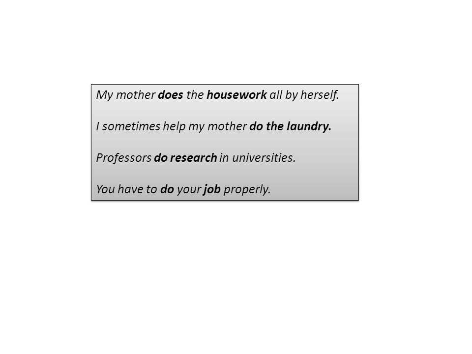 My mother does the housework all by herself. I sometimes help my mother do the laundry. Professors do research in universities. You have to do your jo