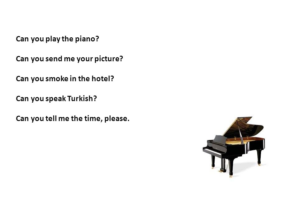 Can you play the piano? Can you send me your picture? Can you smoke in the hotel? Can you speak Turkish? Can you tell me the time, please.