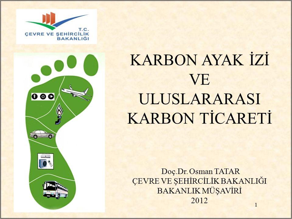 KARBON AYAK İZİ VE ULUSLARARASI KARBON TİCARETİ Doç.Dr. Osman TATAR ÇEVRE VE ŞEHİRCİLİK BAKANLIĞI BAKANLIK MÜŞAVİRİ 2012 1