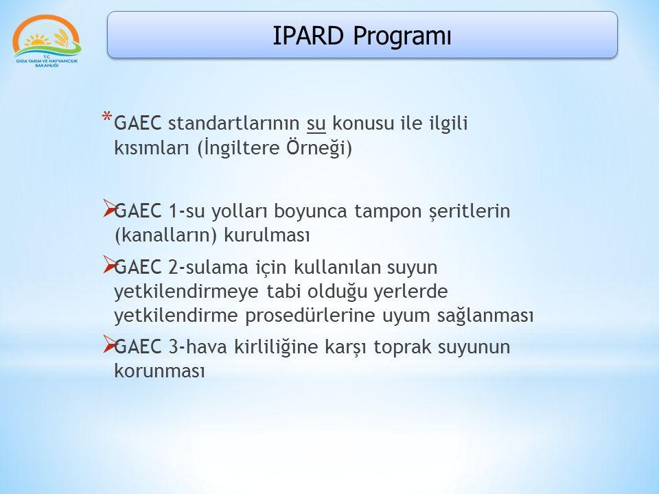 IPARD Programı * GAEC standartlarının su konusu ile ilgili kısımları (İngiltere Örneği)  GAEC 1-su yolları boyunca tampon şeritlerin (kanalların) kurulması  GAEC 2-sulama için kullanılan suyun yetkilendirmeye tabi olduğu yerlerde yetkilendirme prosedürlerine uyum sağlanması  GAEC 3-hava kirliliğine karşı toprak suyunun korunması