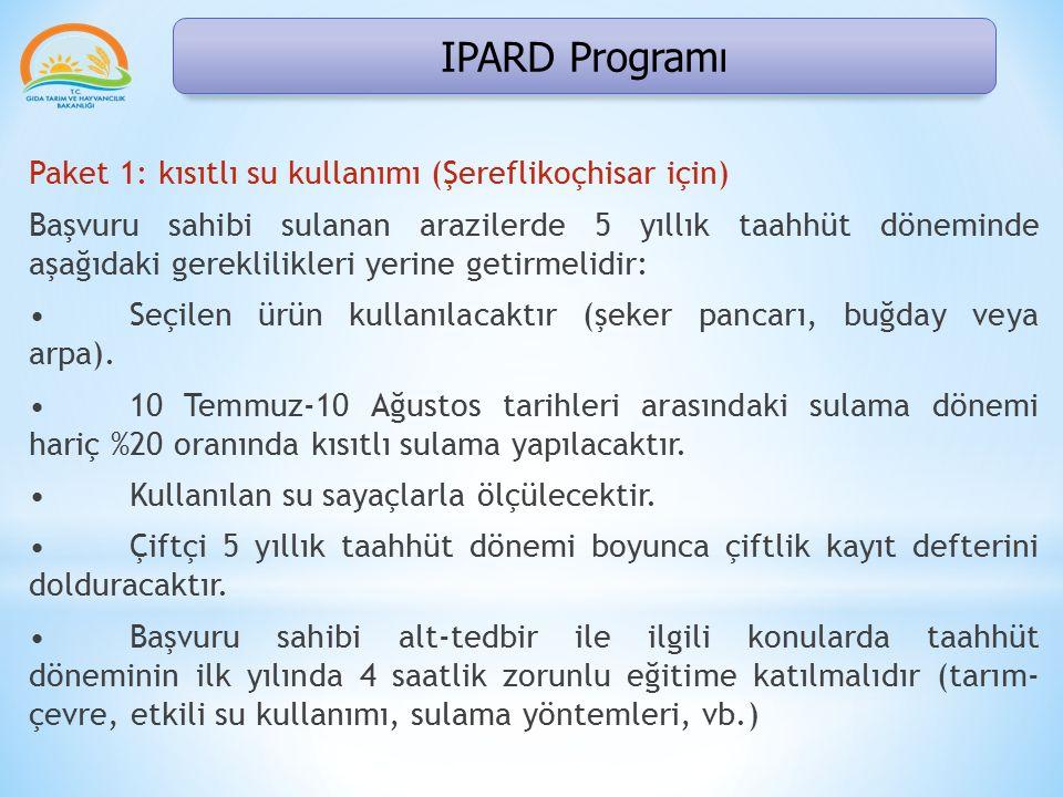 IPARD Programı Paket 1: kısıtlı su kullanımı (Şereflikoçhisar için) Başvuru sahibi sulanan arazilerde 5 yıllık taahhüt döneminde aşağıdaki gereklilikleri yerine getirmelidir: Seçilen ürün kullanılacaktır (şeker pancarı, buğday veya arpa).