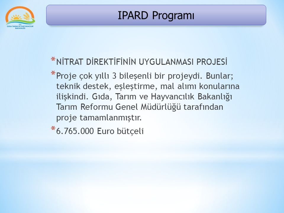 IPARD Programı * NİTRAT DİREKTİFİNİN UYGULANMASI PROJESİ * Proje çok yıllı 3 bileşenli bir projeydi. Bunlar; teknik destek, eşleştirme, mal alımı konu
