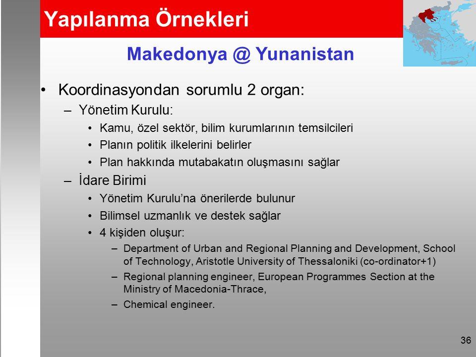 36 Yapılanma Örnekleri Koordinasyondan sorumlu 2 organ: –Yönetim Kurulu: Kamu, özel sektör, bilim kurumlarının temsilcileri Planın politik ilkelerini belirler Plan hakkında mutabakatın oluşmasını sağlar –İdare Birimi Yönetim Kurulu'na önerilerde bulunur Bilimsel uzmanlık ve destek sağlar 4 kişiden oluşur: –Department of Urban and Regional Planning and Development, School of Technology, Aristotle University of Thessaloniki (co-ordinator+1) –Regional planning engineer, European Programmes Section at the Ministry of Macedonia-Thrace, –Chemical engineer.